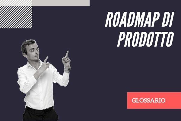 roadmap di prodotto product definizione glossario cos'è
